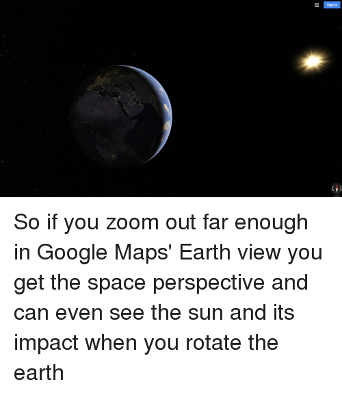Sign in So if You Zoom Out Far Enough in Google Maps' Earth