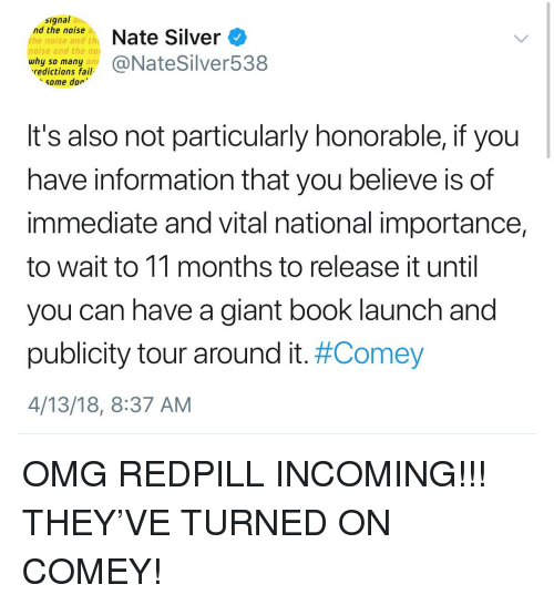 Fail, Omg, and Book: signal an  Nate Silver O  the noise and th  noise and the no  why so many  redictions fail  some dor'  It's also not particularly honorable, if you  have information that you believe is of  immediate and vital national importance,  to wait to 11 months to release it until  you can have a giant book launch and  publicity tour around it. #Comey  4/13/18, 8:37 AM