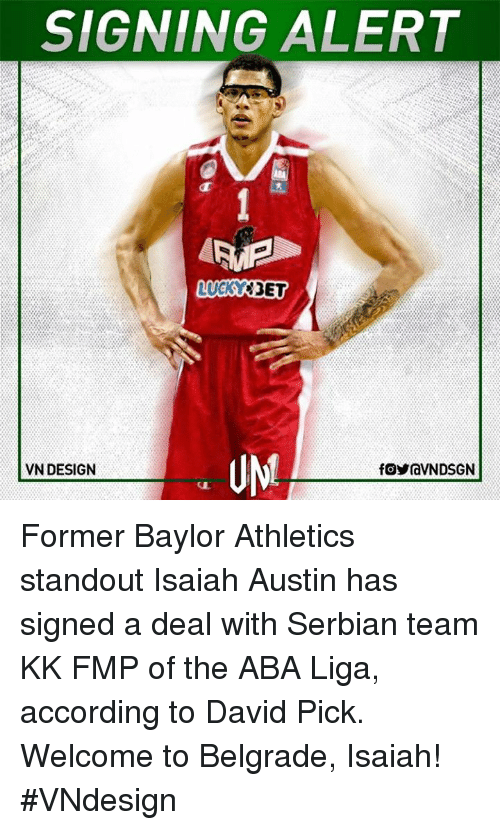 Memes, Serbian, and According: SIGNING ALERT  LUCKY  UM  VN DESIGN  f OyraVNDSGN Former Baylor Athletics standout Isaiah Austin has signed a deal with Serbian team KK FMP of the ABA Liga, according to David Pick.  Welcome to Belgrade, Isaiah!  #VNdesign