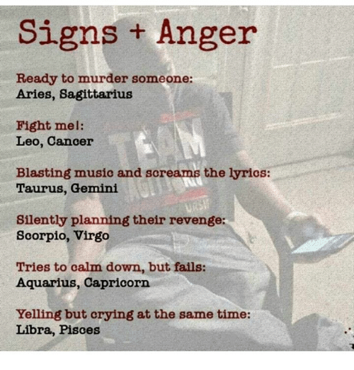 Music, Revenge, and Aquarius: Signs + Anger  Ready to murder someone:  Aries, Sagittarius  Fight mel:  Leo, Cancer  Blasting music and screams the lyrios:  Taurus, Gemini  Silently planning their revenge  Scorpio, Virgo  Tries to calm down, but fails:  Aquarius, Capricorn  Yelling but erying at the same time:  Libra, Pisces