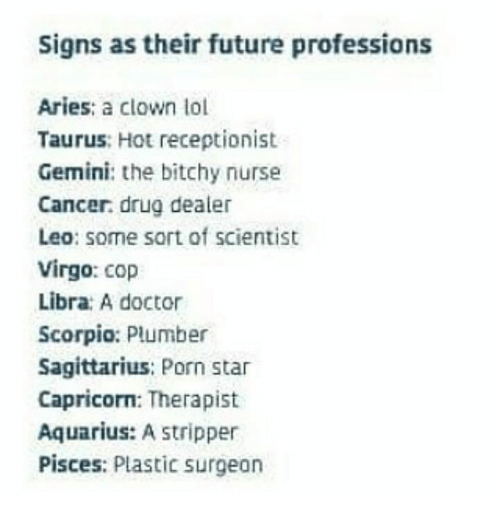 Doctor, Drug Dealer, and Future: Signs as their future professions  Aries: a clown lol  Taurus: Hot receptionist  Gemini: the bitchy nurse  Cancer. drug dealer  Leo: some sort of scientist  Virgo: cop  Libra: A doctor  Scorpio: Plumber  Sagittarius: Porn star  Capricorn: Therapist  Aquarius: A stripper  Pisces: Plastic surgeon