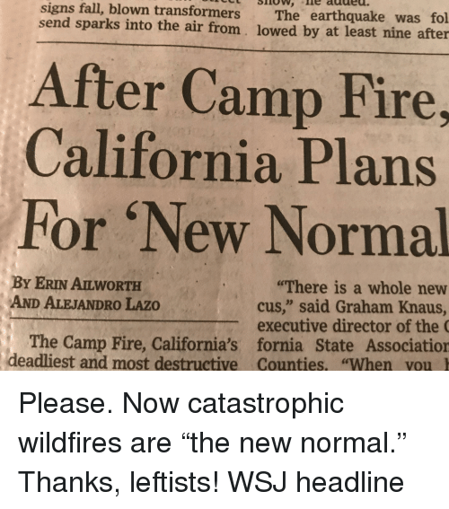 "Fall, Fire, and Transformers: signs fall, blown transformers The earthquake was fol  send sparks into the air from. lowed by at least nine after  After Camp Fire,  California Plans  For 'New Normal  The Camp Fire, Caifornia's formia srate Asotation  BY ERIN AILWORTH  AND ALEJANDRO LAZO  ""There is a whole new  cus,"" said Graham Knaus  The Camp Fire, California's fornia State Associatior  deadliest and most destructive Counties, ""When vou I"