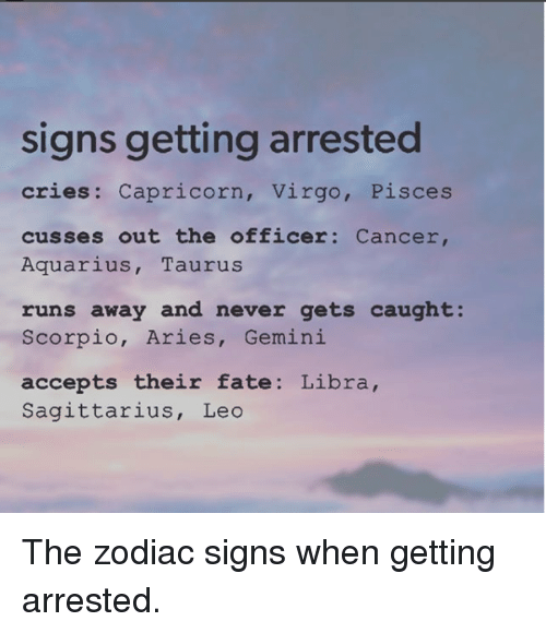Signs Getting Arrested Cries Capricorn Virgo Pisces Cusses Out The Officer Cancer Aquarius Taurus Runs Away And Never Gets Caught Scorpio Aries Gemini Accepts Their Fate Libra Sagittarius Leo The Zodiac Signs