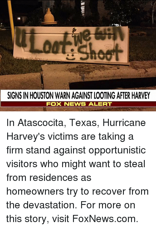 Memes, Foxnews, and foxnews.com: SIGNS IN HOUSTON WARN AGAINST LOOTING AFTER HARVEY  FOX NENS ALERT In Atascocita, Texas, Hurricane Harvey's victims are taking a firm stand against opportunistic visitors who might want to steal from residences as homeowners try to recover from the devastation. For more on this story, visit FoxNews.com.