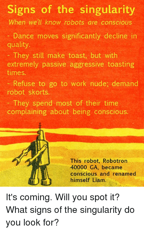 Dancing, Memes, and Nudes: Signs of the singularity  When we'll know robots are conscious  Dance moves significantly decline in  quality.  They still make toast, but with  extremely passive aggressive toasting  times.  Refuse to go to work nude, demand  robot skorts.  They spend most of their time  complaining about being conscious.  This robot, Robotron  40000 GA, became  conscious and renamed  himself Liam. It's coming. Will you spot it?  What signs of the singularity do you look for?