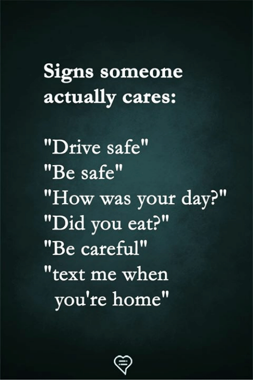 """Memes, Drive, and Home: Signs someone  actually cares:  """"Drive safe""""  """"Be safe""""  """"How was your day?""""  """"Did vou eat?""""  """"Be careful""""  """"text me when  l0  ou're home"""""""