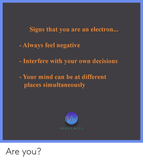 Nerdy, Decisions, and Mind: Signs that you are an electron...  - Always feel negative  Interfere with your own decisions  - Your mind can be at different  places simultaneously  NERDY WITS Are you?