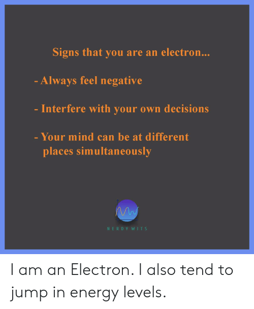 Energy, Nerdy, and Decisions: Signs that you are an electron...  - Always feel negative  Interfere with your own decisions  - Your mind can be at different  places simultaneously  NERDY WITS I am an Electron. I also tend to jump in energy levels.