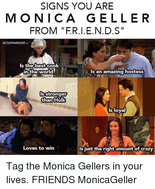 "Crazy, Friends, and Memes: SIGNS YOU ARE  MONICA GELLER  FROM ""F.R.I.E.N.D.S""  Is thebest cook  best  in the world  s an amazing hostess  s stronger  than  Hulk  Is loyal  Loves to win  Is just the right amount of crazy Tag the Monica Gellers in your lives. FRIENDS MonicaGeller"