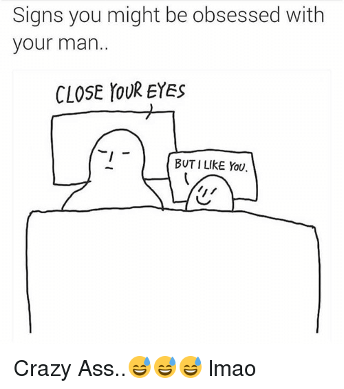 Signs You Might Be Obsessed With Your Man Close Your Eyes But I Like