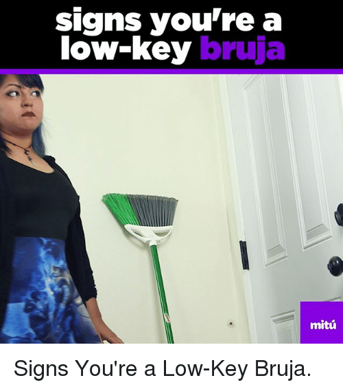 Low Key, Memes, and 🤖: signs you're a  low-key  bruja  mitu Signs You're a Low-Key Bruja.