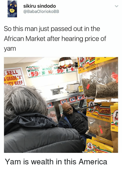 Beef, Memes, and Yams: sikiru sindodo  @BabaOloriokoBB.  So this man just passed out in the  African Market after hearing price of  yam  WIN  WINGS PART  SEAL  30 A GRADE AT  ITY BEEF  as OMINO MOLDO Yam is wealth in this America