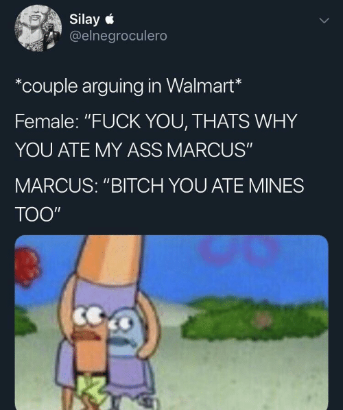 "Ass, Bitch, and Fuck You: Silay  @elnegroculero  *couple arguing in Walmart*  Female: ""FUCK YOU, THATS WHY  YOU ATE MY ASS MARCUS""  MARCUS: ""BITCH YOU ATE MINES  TOO"""