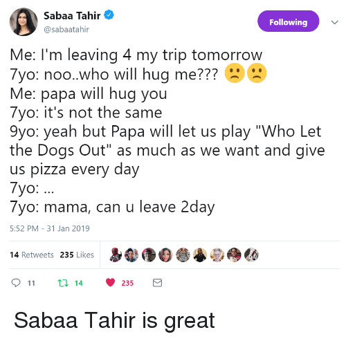 "Dogs, Pizza, and Who Let the Dogs Out: silen Ten  Sabaa Tahir  @sabaatahir  Following  Me: I'm leaving 4 my trip tomorrow  7yo: noo.who will hug me???  Me: papa will hug you  7yo: it's not the same  9yo: yeah but Papa will let us play ""Who Let  the Dogs Out"" as much as we want and give  us pizza every day  7yo:.  7yo: mama, can u leave 2day  5:52 PM-31 Jan 2019  p  尝@do  14 Retweets 235 Likes  11 t: 14 235 Sabaa Tahir is great"