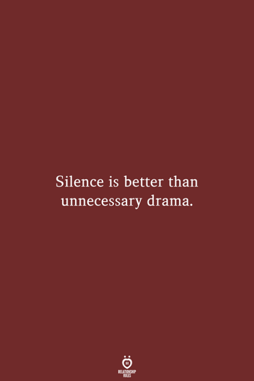 Silence, Drama, and Relationship: Silence is better than  unnecessary drama.  RELATIONSHIP  LES