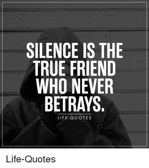 silence is the true friend who never betrays life quotes life quotes