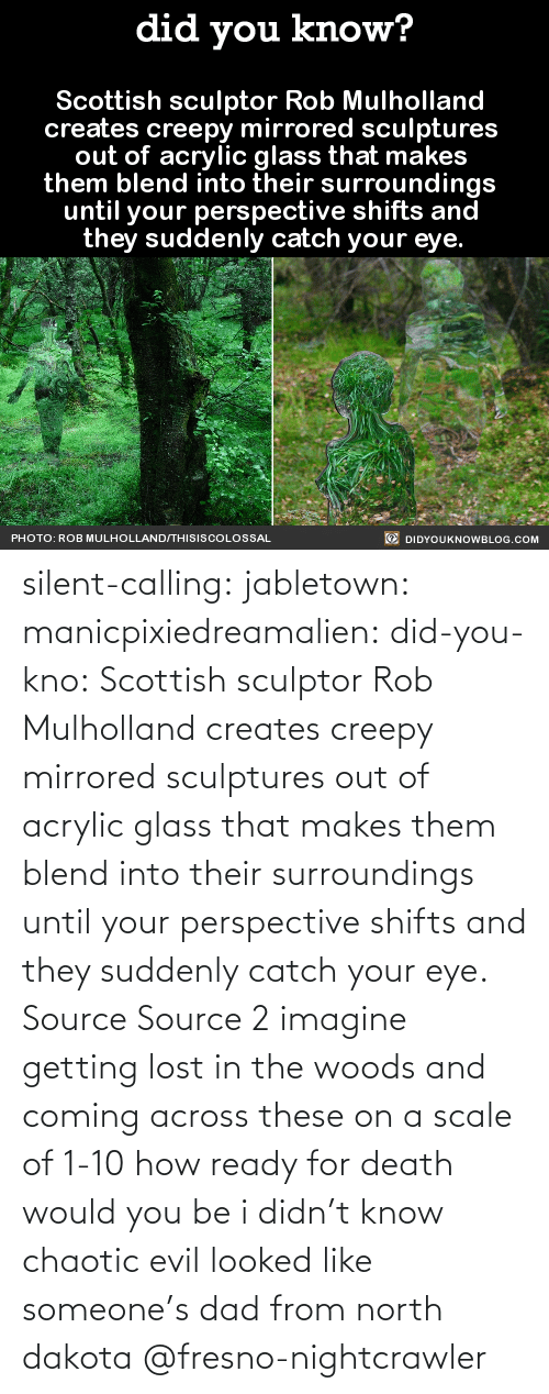 Creepy, Dad, and Target: silent-calling: jabletown:  manicpixiedreamalien:  did-you-kno:  Scottish sculptor Rob Mulholland  creates creepy mirrored sculptures  out of acrylic glass that makes  them blend into their surroundings  until your perspective shifts and  they suddenly catch your eye.  Source Source 2  imagine getting lost in the woods and coming across these on a scale of 1-10 how ready for death would you be  i didn't know chaotic evil looked like someone's dad from north dakota    @fresno-nightcrawler