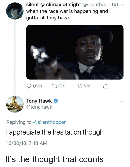 Tony Hawk, Appreciate, and Race: silent @ climax of night @silentho... 6d  when the race war is happening and I  gotta kill tony hawk  1,539 2 62K  Tony Hawk Q  @tonyhawk  Replying to @silenthooper  l appreciate the hesitation though  10/30/18, 7:18 AM It's the thought that counts.