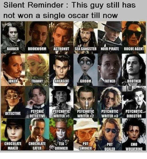 Emo, Joker, and Memes: Silent Reminder: This guy still has  not won a single oscar till now  BARBERBOOKWORM ASTRONUT SEAGANGSTER NOIR PIRATE ROGUE AGENT  JOKER  TRANNYGR  EASER GROOM  FATHERB  BROTHER  SYCHOTIC!  E-WRITER#1 ,  PSYCHOTIC  WRITER #2  PSYCHOTIC  WRITER #3  PSYCHOTIC  DIRECTOR  /  DETECTIVE  -  CHOCOLATE , CHOCOLATE ,TEA  POT  SMOKER  POT  EMO  MAKER  EATERDRINKER