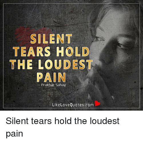 Silent Tears Hold The Loudest Pain Prakhar Sahay Like Love Quotescom