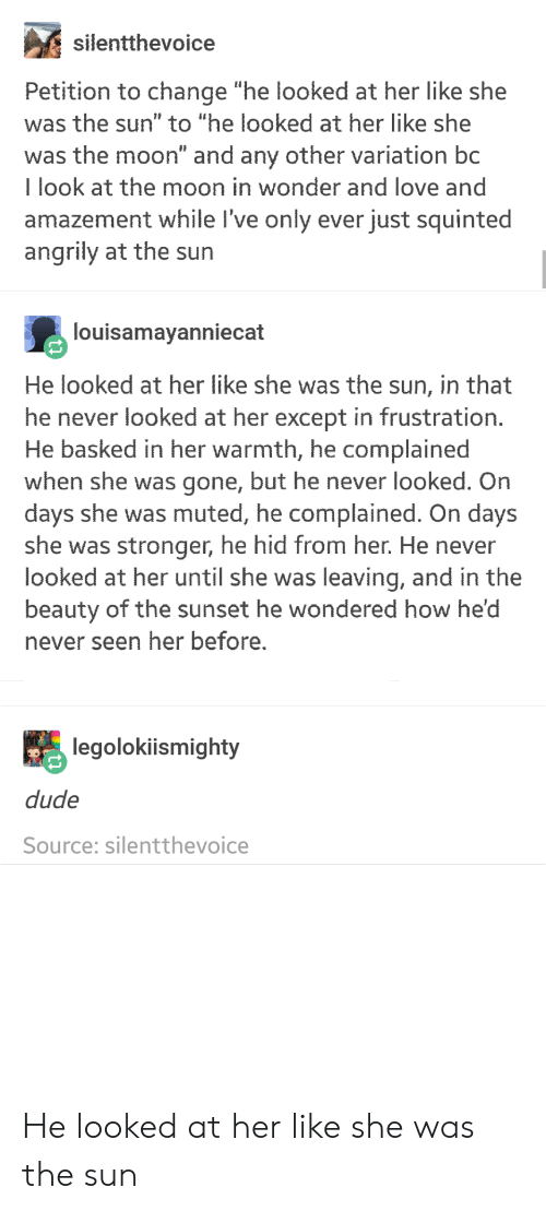 "Dude, Love, and Moon: silentthevoice  Petition to change ""he looked at her like she  was the sun"" to ""he looked at her like she  was the moon"" and any other variation bc  I look at the moon in wonder and love and  amazement while l've only ever just squinted  angrily at the sun  louisamayanniecat  He looked at her like she was the sun, in that  he never looked at her except in frustration  He basked in her warmth, he complained  when she was gone, but he never looked. On  days she was muted, he complained. On days  she was stronger, he hid from her. He never  looked at her until she was leaving, and in the  beauty of the sunset he wondered how he'd  never seen her before.  legolokiismighty  dude  Source: silentthevoice He looked at her like she was the sun"