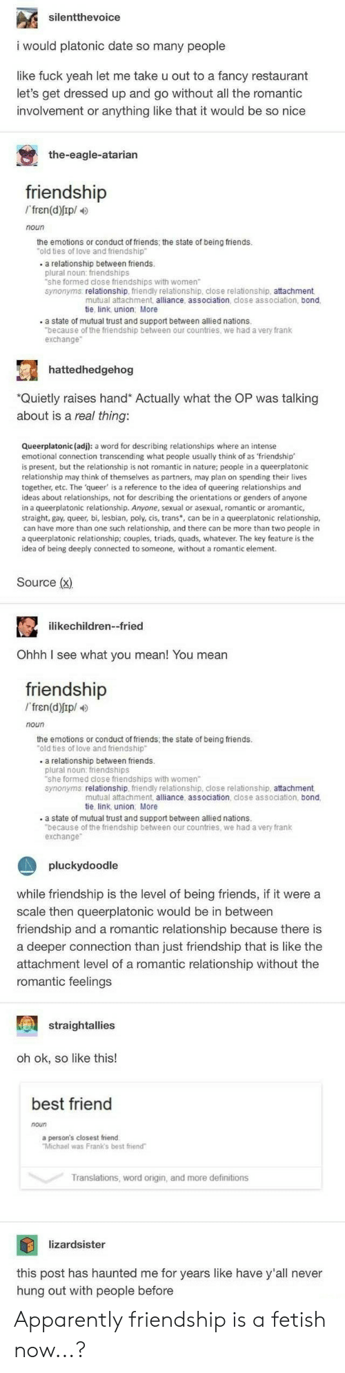 """Apparently, Best Friend, and Friends: silentthevoice  would platonic date so many people  like fuck yeah let me take u out to a fancy restaurant  let's get dressed up and go without all the romantic  involvement or anything like that it would be so nice  the-eagle-atarian  friendship  Ifren(d)Ip/  noun  the emotions or conduct of friends, the state of being friends.  """"old ties of love and friendship  a relationship between friends.  plural noun: friendships  """"she formed close friendships with women  synonyms relationship, friendly relationship, close relationship, attachment,  mutual attachment, alliance, association, close association, bond  tie, link union More  .a state of mutual trust and support between allied nations.  """"because of the friendship between our countries, we had a very frank  exchange  hattedhedgehog  *Quietly raises hand* Actually what the OP was talking  about is a real thing:  Queerplatonic (adj): a word for describing relationships where an intense  emotional connection transcending what people usually think of as 'friendship  is present, but the relationship is not romantic in nature; people  relationship may think of themselves as partners, may plan on spending their lives  together, etc. The 'queer' is a reference to the idea of queering relationships and  ideas about relationships, not for describing the orientations or genders of anyone  in a queerplatonic relationship. Anyone, sexual or asexual, romantic or aromantic,  straight, gay, queer, bi, lesbian, poly, cis, trans, can be in a queerplatonic relationship,  can have more than one such relationship, and there can be more than two people in  a queerplatonic relationship; couples, triads, quads, whatever. The key feature is the  idea of being deeply connected to someone, without a romantic element.  a queerplatonic  Source (x)  ilikechildren--fried  Ohhh I see what you mean! You mean  friendship  fren(d)Ip/  noun  the emotions or conduct of friends; the state of being friends.  """"old tie"""