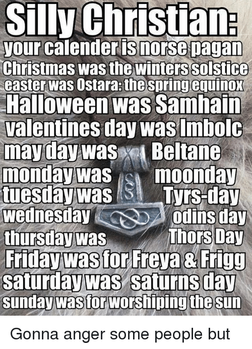 Christmas, Easter, and Friday: Silly Christian  your calender Snorse pagan  Christmas was the Winterssolstice  easter was  Ostara thespringequinox  Halloween was Samhain  Valentines day was Imbolc  mayday was  Beltane  monday was  noonday  tuesday was SM Tyrs-day  Wednesday  odins day  Thors Day  thursday was  Friday was for Freya & Frigg  Saturday was Saturns day  Sunday was for worshipingthe sun Gonna anger some people but