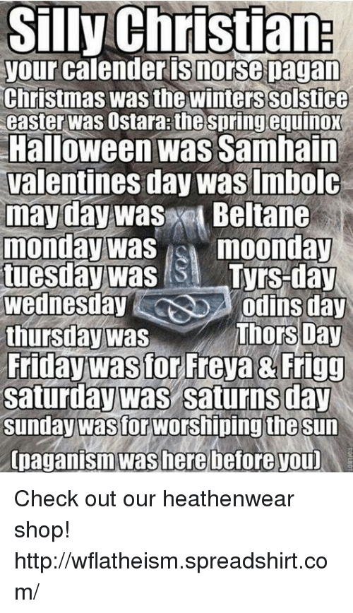Christmas, Easter, and Friday: Silly Christiana  your calender is morse pagan  Christmas Wasthe Winterssolstice  easter Was ostara the spring equinox  Halloween was Samhain  Valentines day was Imbolc  may day was  Beltane  monday was  moonday  tuesday was  Tyrs-day  Wednesday  Odins day  Thors Day  thursday was  Friday was for Freya Frigg  Saturday was Saturns day  Sunday wastor Worshiping the sun  [paganism was here before youD Check out our heathenwear shop! http://wflatheism.spreadshirt.com/