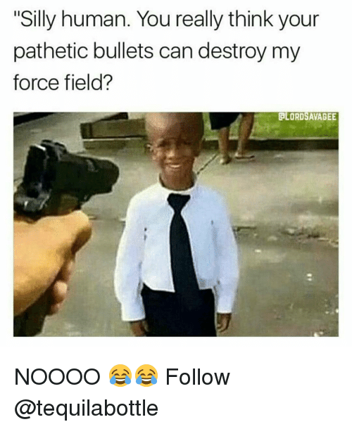 """Memes, 🤖, and Destroyer: """"Silly human. You really think your  pathetic bullets can destroy my  force field?  GLORDSAVAGEE NOOOO 😂😂 Follow @tequilabottle"""
