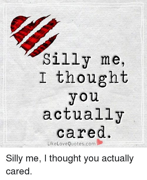 Silly Me I Thought You Actually Cared Like Love Quotescom Silly Me I