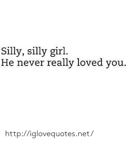 Girl, Http, and Never: Silly, silly girl.  He never really loved you. http://iglovequotes.net/
