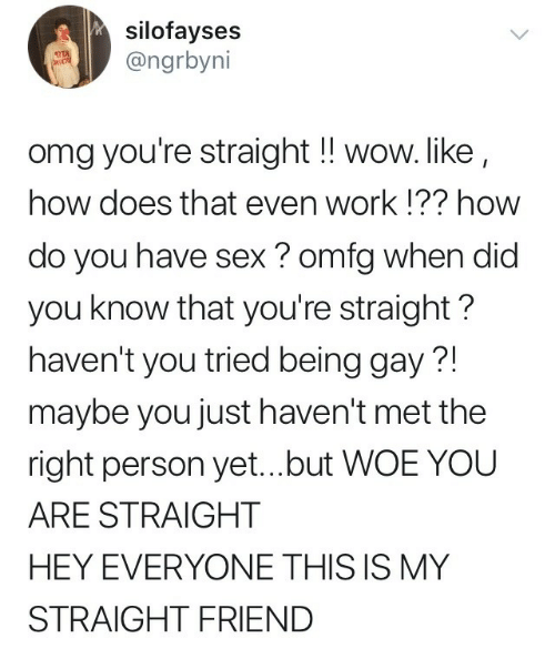 Omg, Sex, and Wow: silofayses  ngrbyni  omg you're straight ! wow. like  how does that even work !?? how  do you have sex ? omfg when did  you know that you're straight?  haven't you tried being gay?!  maybe you just haven't met the  right person yet...but WOE YOU  ARE STRAIGHT  HEY EVERYONE THIS IS MY  STRAIGHT FRIEND