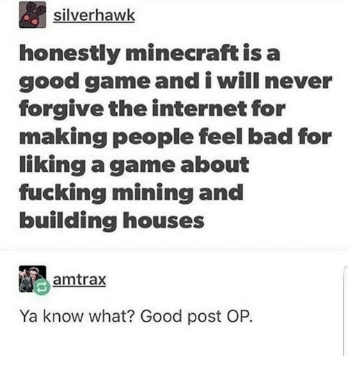 Bad, Fucking, and Internet: silverhawk  honestly minecraft is a  good game and i will never  forgive the internet for  making people feel bad for  liking a game about  fucking mining and  building houses  amtrax  Ya know what? Good post OP.
