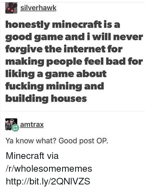 Bad, Fucking, and Internet: silverhawk  honestly minecraft is a  good game and i will never  forgive the internet for  making people feel bad for  liking a game about  fucking mining and  building houses  amtrax  Ya know what? Good post OP. Minecraft via /r/wholesomememes http://bit.ly/2QNlVZS