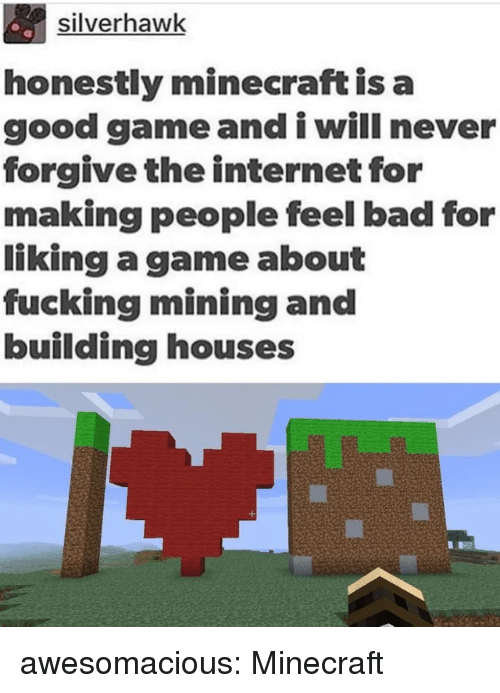 Bad, Fucking, and Internet: silverhawk  honestly minecraft is a  good game and i will never  forgive the internet for  making people feel bad for  liking a game about  fucking mining and  building houses awesomacious:  Minecraft