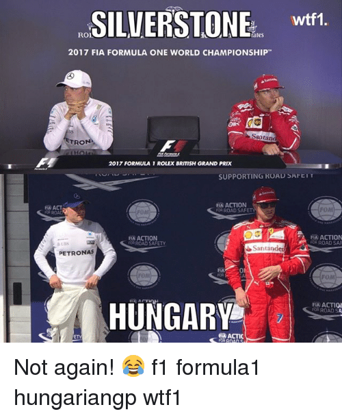 Memes, Rolex, and World: SILVERSTONE wit  wtf1.  rates  2017 FIA FORMULA ONE WORLD CHAMPIONSHIP  Santan  TRON  2017 FORMULA 1 ROLEX BRITISH GRAND PRIX  SUPPORTING ROAD SAFEIT  A ACT  OR ROAD  FLA ACTION  OR ROAD SAFETY  FOM  A ACTION  AROAD SAFETY  A ACTION  FOR ROAD SAF  Santanden  PETRONAS  0  FOM  MA ACTIO  FOR ROAD SA  HUNGARY  ACTIC  FOR ROAD S  ETY Not again! 😂 f1 formula1 hungariangp wtf1