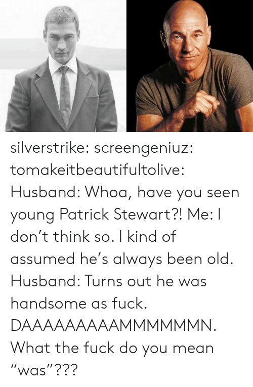 """Tumblr, Blog, and Fuck: silverstrike:  screengeniuz:  tomakeitbeautifultolive:   Husband: Whoa, have you seen young Patrick Stewart?! Me: I don't think so. I kind of assumed he's always been old. Husband: Turns out he was handsome as fuck.   DAAAAAAAAAMMMMMMN.   What the fuck do you mean """"was""""???"""