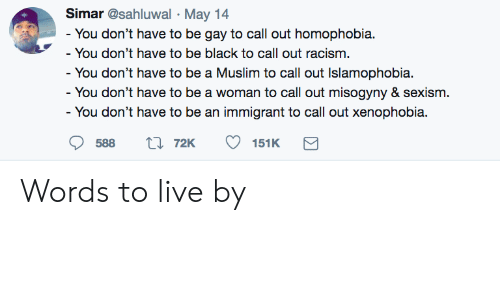 Muslim, Racism, and Black: Simar @sahluwal May 14  You don't have to be gay to call out homophobia.  You don't have to be black to call out racism  - You don't have to be a Muslim to call out Islamophobia.  - You don't have to be a woman to call out misogyny & sexism  You don't have to be an immigrant to call out xenophobia.  588 t 72K 151K Words to live by