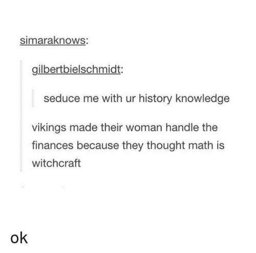 Finance, Tumblr, and Math: simaraknows:  gilbertbielschmidt:  seduce me with ur history knowledge  vikings made their woman handle the  finances because they thought math is  witchcraft ok