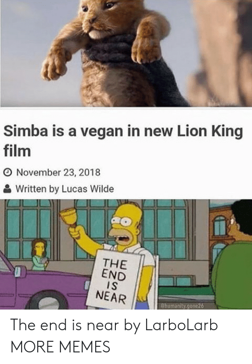 Dank, Memes, and Target: Simba is a vegan in new Lion King  film  O November 23, 2018  Written by Lucas Wilde  THE  END  I S  NEAR  Chumanity.gone26 The end is near by LarboLarb MORE MEMES