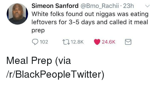 Blackpeopletwitter, White, and Bmo: Simeon Sanford @Bmo Rachii 23h  White folks found out niggas was eating  leftovers for 3-5 days and called it meal  prep  102 12.8K 24.6K <p>Meal Prep (via /r/BlackPeopleTwitter)</p>