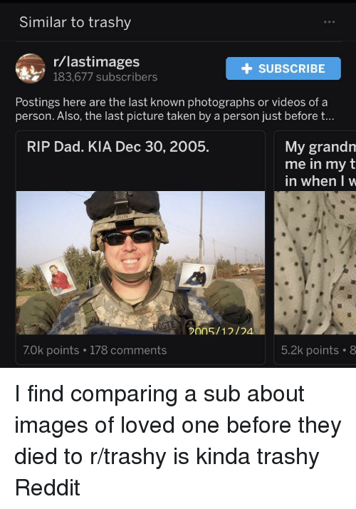 Dad, Reddit, and Taken: Similar to trashy  r/lastimages  183,677 subscribers  + SUBSCRIBE  Postings here are the last known photographs or videos of a  person. Also, the last picture taken by a person just before t...  My grandrn  me in my t  in when lw  RIP Dad. KIA Dec 30, 2005.  005/1/  70k points 178 comments  5.2k points 8