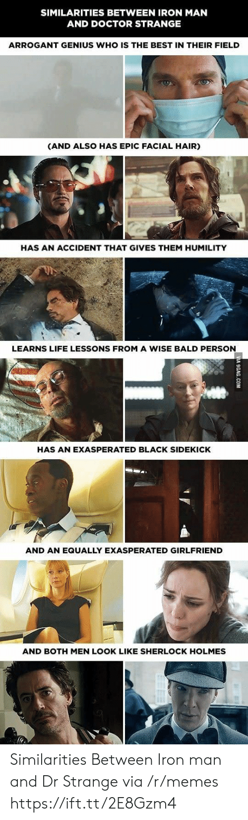 Doctor, Iron Man, and Life: SIMILARITIES BETWEEN IRON MAN  AND DOCTOR STRANGE  ARROGANT GENIUS WHO IS THE BEST IN THEIR FIELD  (AND ALSO HAS EPIC FACIAL HAIR)  HAS AN ACCIDENT THAT GIVES THEM HUMILITY  LEARNS LIFE LESSONS FROM A WISE BALD PERSON  HAS AN EXASPERATED BLACK SIDEKICK  AND AN EQUALLY EXASPERATED GIRLFRIEND  AND BOTH MEN LOOK LIKE SHERLOCK HOLMES Similarities Between Iron man and Dr Strange via /r/memes https://ift.tt/2E8Gzm4