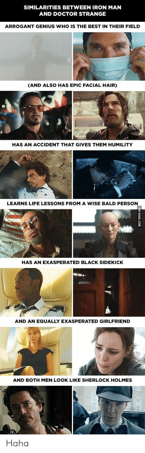 Doctor, Iron Man, and Life: SIMILARITIES BETWEEN IRON MAN  AND DOCTOR STRANGE  ARROGANT GENIUS WHO IS THE BEST IN THEIR FIELD  (AND ALSO HAS EPIC FACIAL HAIR)  HAS AN ACCIDENT THAT GIVES THEM HUMILITY  LEARNS LIFE LESSONS FROM A WISE BALD PERSON  HAS AN EXASPERATED BLACK SIDEKICK  AND AN EQUALLY EXASPERATED GIRLFRIEND  AND BOTH MEN LOOK LIKE SHERLOCK HOLMES Haha