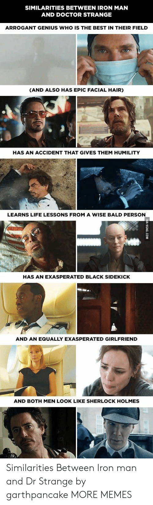 Dank, Doctor, and Iron Man: SIMILARITIES BETWEEN IRON MAN  AND DOCTOR STRANGE  ARROGANT GENIUS WHO IS THE BEST IN THEIR FIELD  (AND ALSO HAS EPIC FACIAL HAIR)  HAS AN ACCIDENT THAT GIVES THEM HUMILITY  LEARNS LIFE LESSONS FROM A WISE BALD PERSON  HAS AN EXASPERATED BLACK SIDEKICK  AND AN EQUALLY EXASPERATED GIRLFRIEND  AND BOTH MEN LOOK LIKE SHERLOCK HOLMES Similarities Between Iron man and Dr Strange by garthpancake MORE MEMES