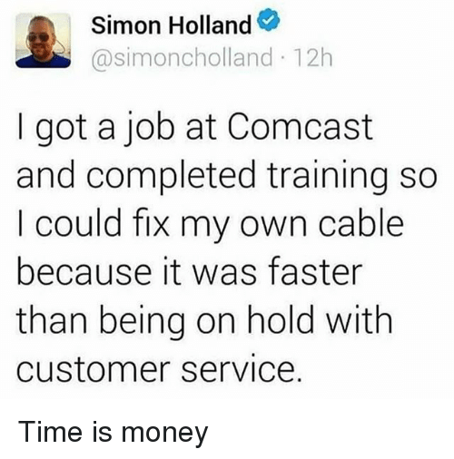 Funny, Money, and Comcast: Simon Holland  Casimoncholland 12h  got a job at Comcast  and completed training so  could fix my own cable  because it was faster  than being on hold with  Customer Service. Time is money