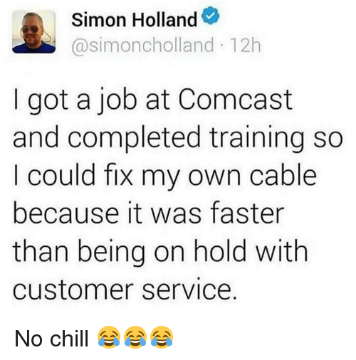 Chill, No Chill, and Comcast: Simon Holland  Casimoncholland 12h  I got a job at Comcast  and completed training so  I could fix my own cable  because it was faster  than being on hold with  Customer Service No chill 😂😂😂