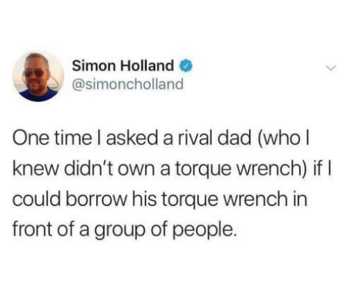 Dad, Time, and Borrow: Simon Holland O  @simoncholland  One time l asked a rival dad (who l  knew didn't own a torque wrench) if I  could borrow his torque wrench in  front of a group of people.