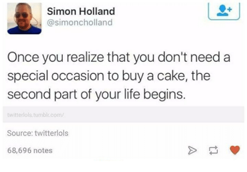 Life, Tumblr, and Twitter: Simon Holland  @simon cholland  Once you realize that you don't need a  special occasion to buy a cake, the  second part of your life begins.  twitter ols tumblr com/  Source: twitterlols  68,696 notes