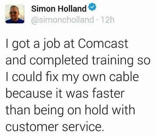 Comcast, Got, and Job: Simon Holland  @simoncholland 12h  got a job at Comcast  and completed training so  I could fix my own cable  because it was faster  than being on hold with  customer service.